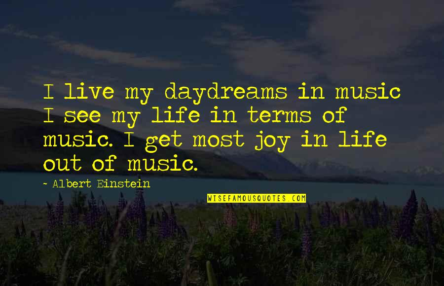 Joy In Quotes By Albert Einstein: I live my daydreams in music I see