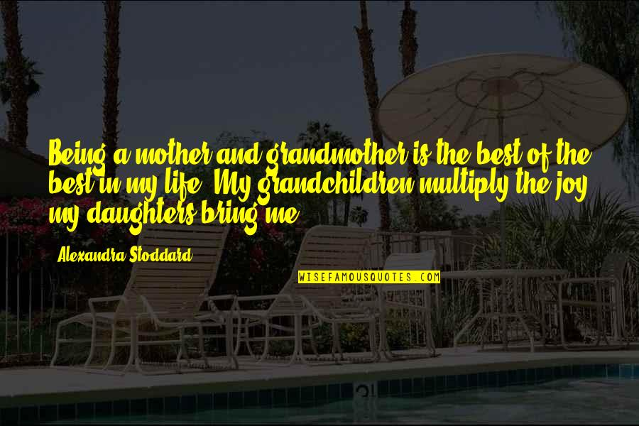 Joy In Quotes By Alexandra Stoddard: Being a mother and grandmother is the best