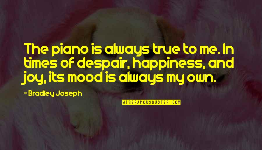 Joy In Quotes By Bradley Joseph: The piano is always true to me. In