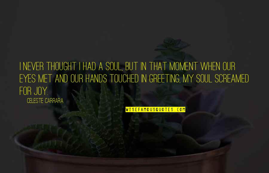 Joy In Quotes By Celeste Carrara: I never thought I had a soul, but
