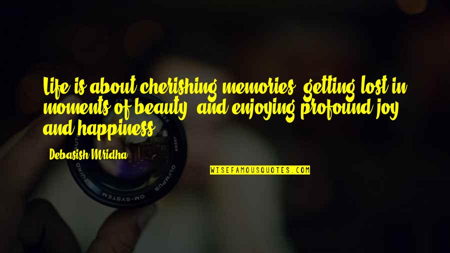 Joy In Quotes By Debasish Mridha: Life is about cherishing memories, getting lost in