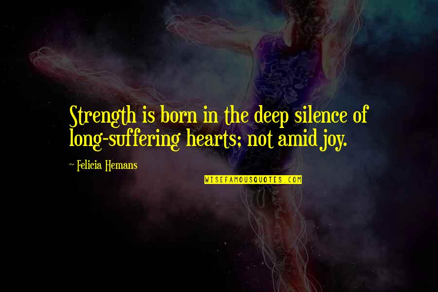 Joy In Quotes By Felicia Hemans: Strength is born in the deep silence of