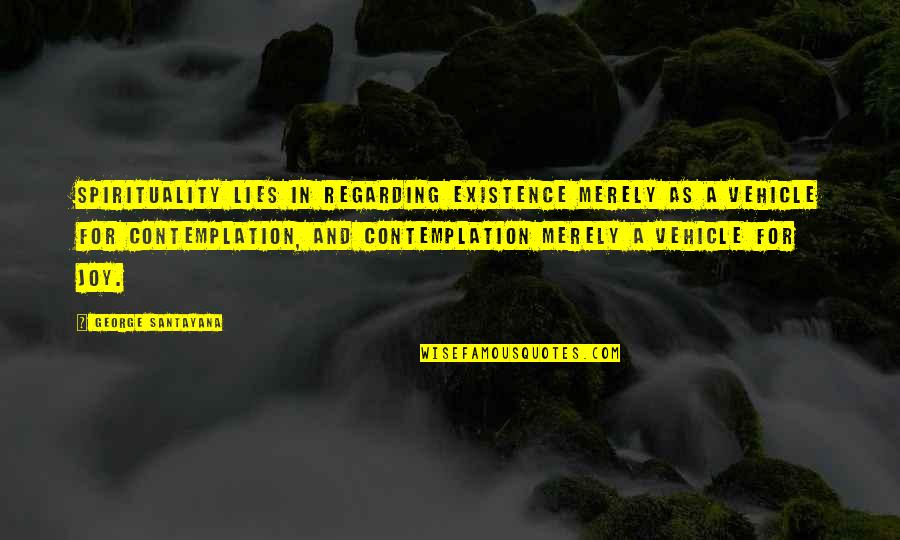 Joy In Quotes By George Santayana: Spirituality lies in regarding existence merely as a