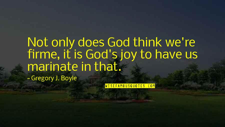 Joy In Quotes By Gregory J. Boyle: Not only does God think we're firme, it