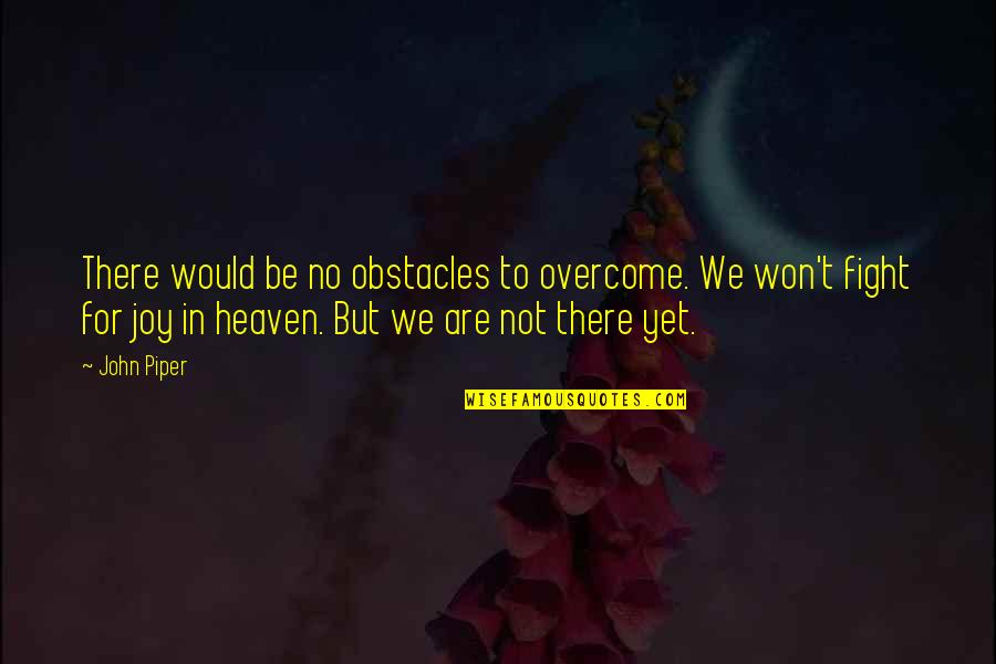 Joy In Quotes By John Piper: There would be no obstacles to overcome. We