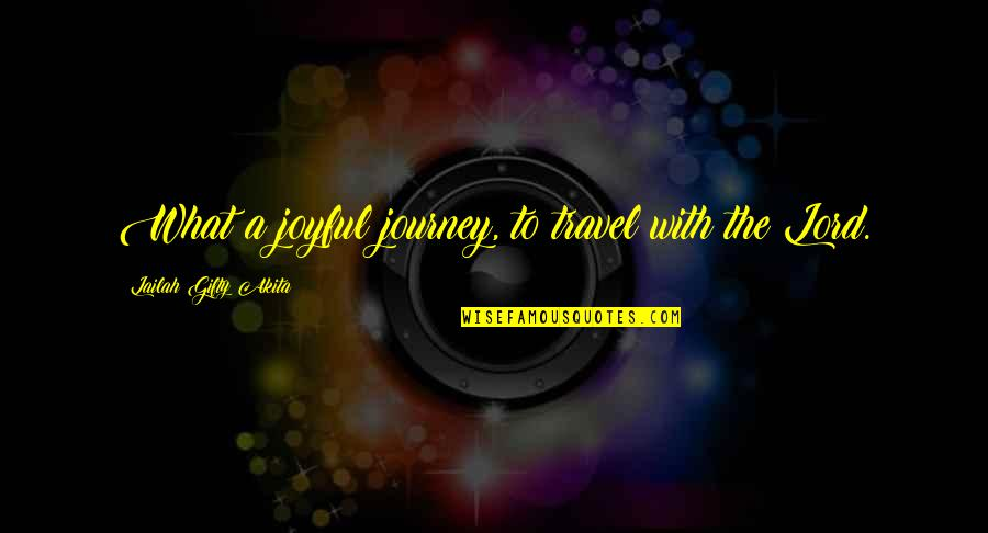 Joy In Quotes By Lailah Gifty Akita: What a joyful journey, to travel with the
