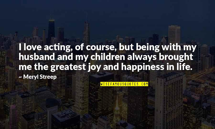 Joy In Quotes By Meryl Streep: I love acting, of course, but being with