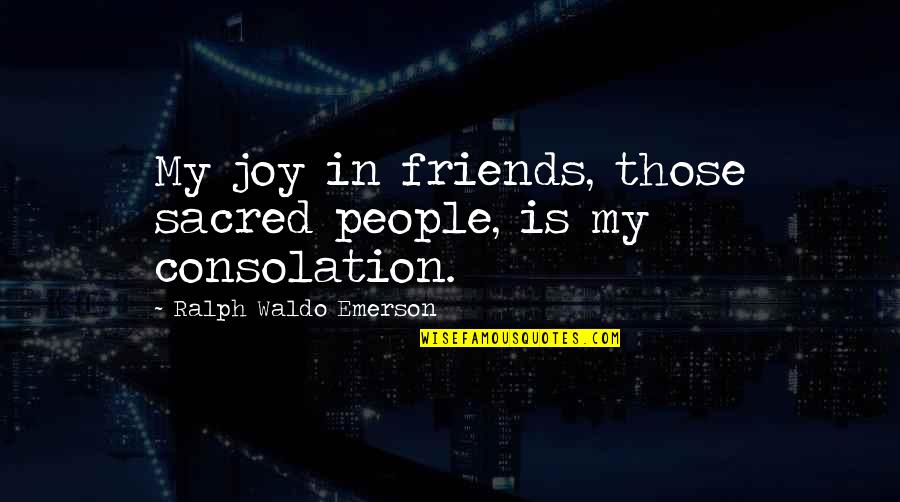 Joy In Quotes By Ralph Waldo Emerson: My joy in friends, those sacred people, is