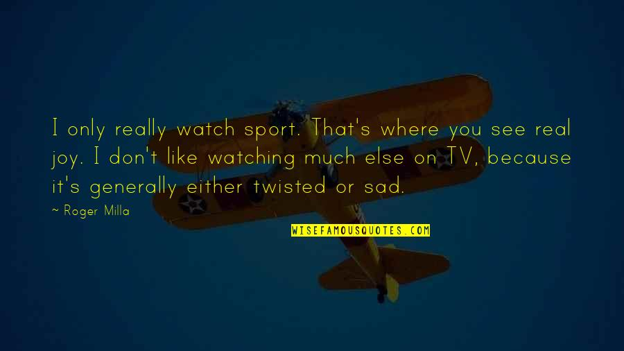 Joy In Sports Quotes By Roger Milla: I only really watch sport. That's where you