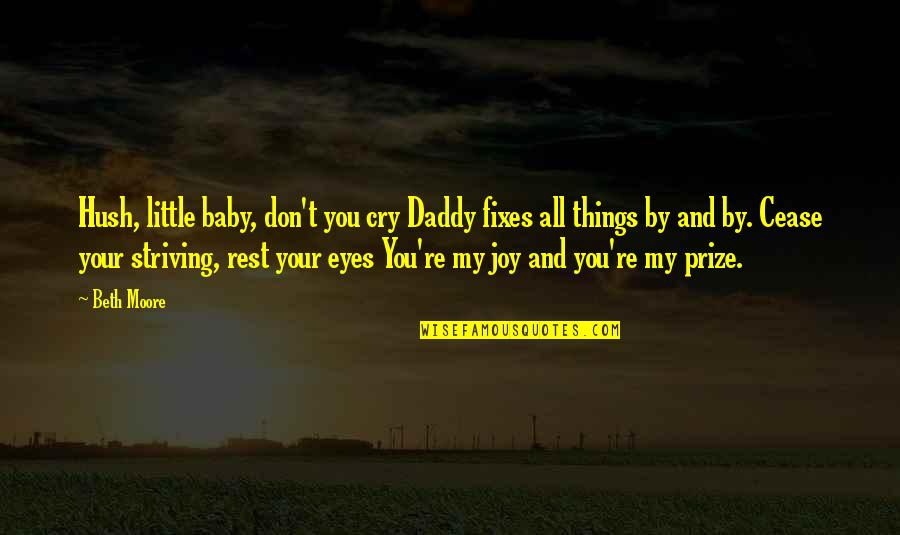 Joy In The Little Things Quotes By Beth Moore: Hush, little baby, don't you cry Daddy fixes