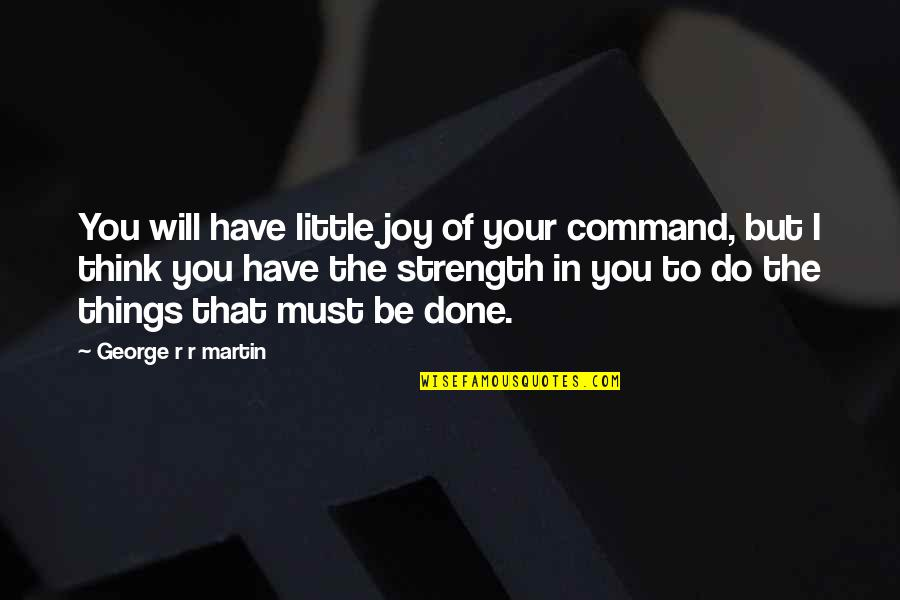 Joy In The Little Things Quotes By George R R Martin: You will have little joy of your command,