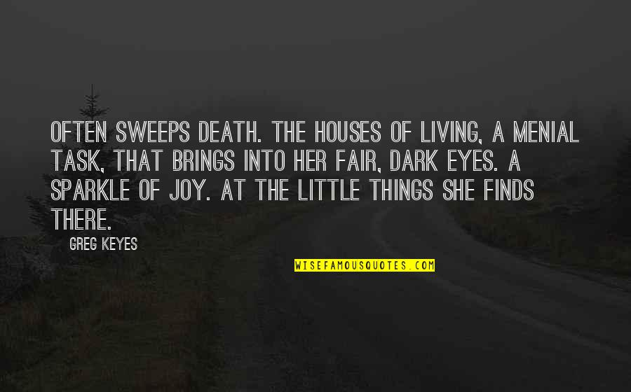 Joy In The Little Things Quotes By Greg Keyes: Often sweeps Death. The houses of living, A
