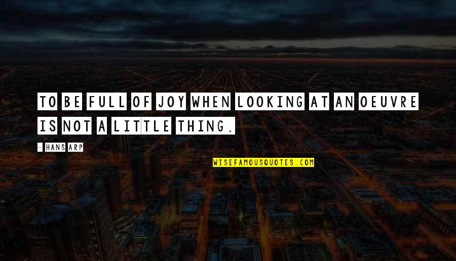 Joy In The Little Things Quotes By Hans Arp: To be full of joy when looking at