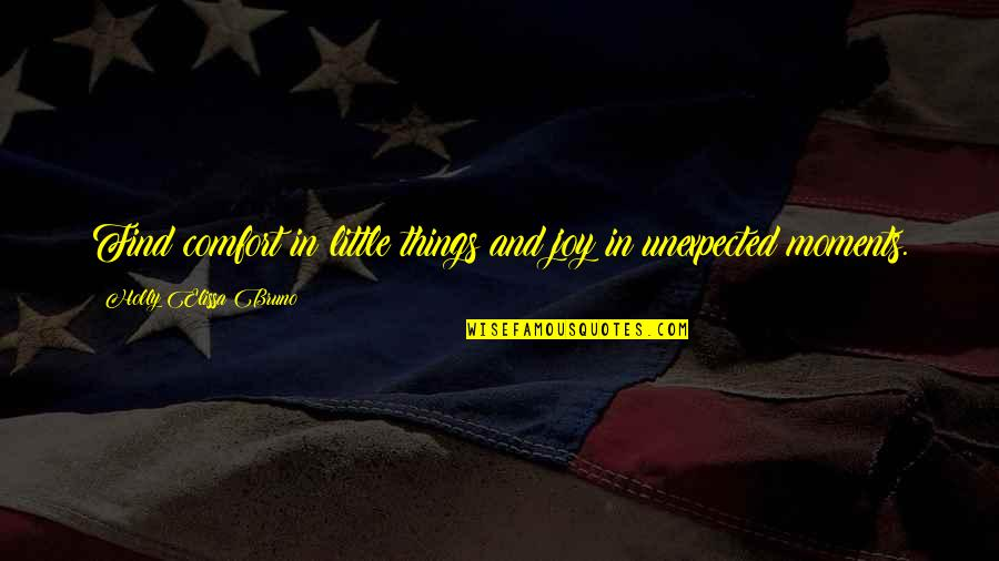 Joy In The Little Things Quotes By Holly Elissa Bruno: Find comfort in little things and joy in