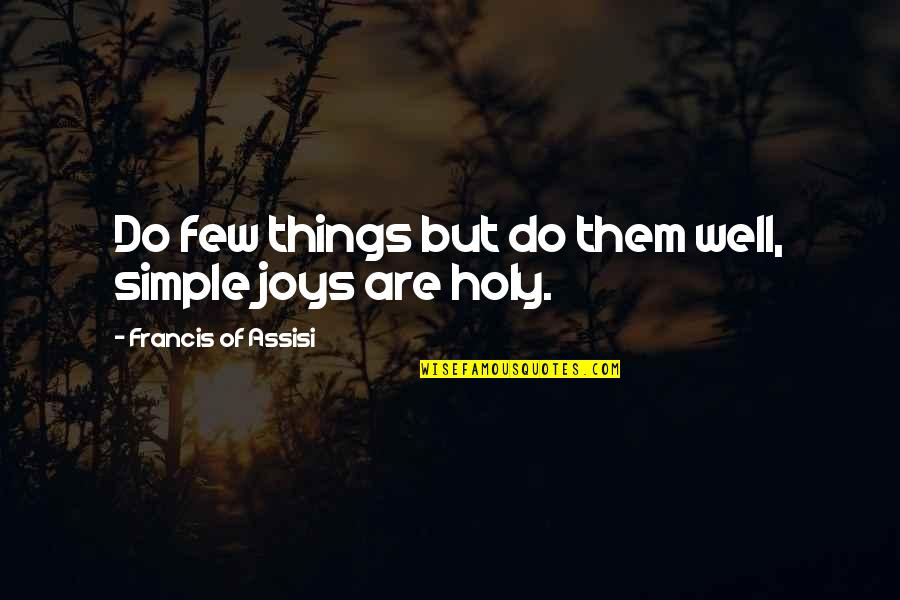 Joy In The Simple Things Quotes By Francis Of Assisi: Do few things but do them well, simple