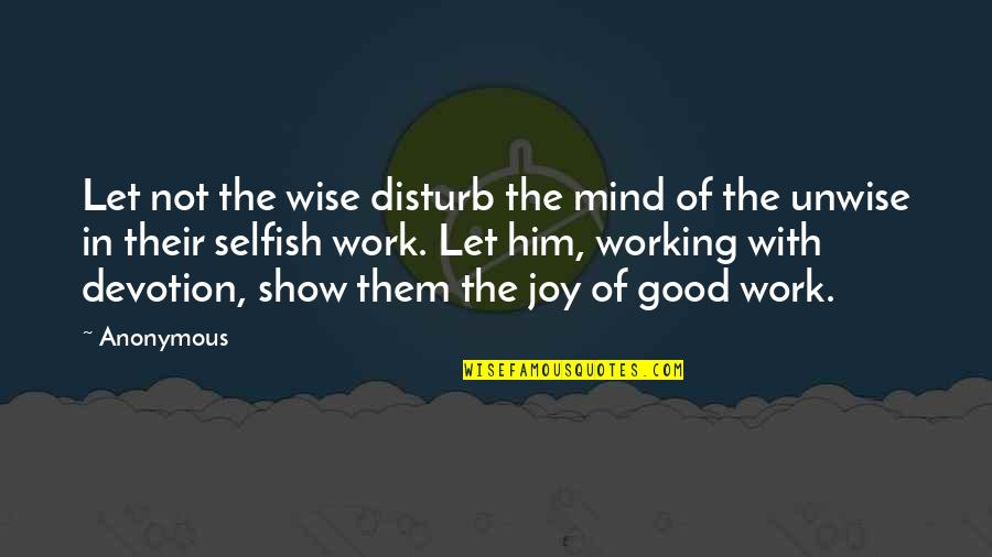 Joy In Work Quotes By Anonymous: Let not the wise disturb the mind of