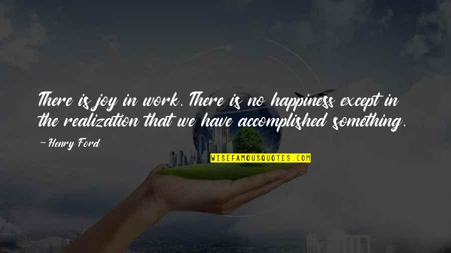 Joy In Work Quotes By Henry Ford: There is joy in work. There is no