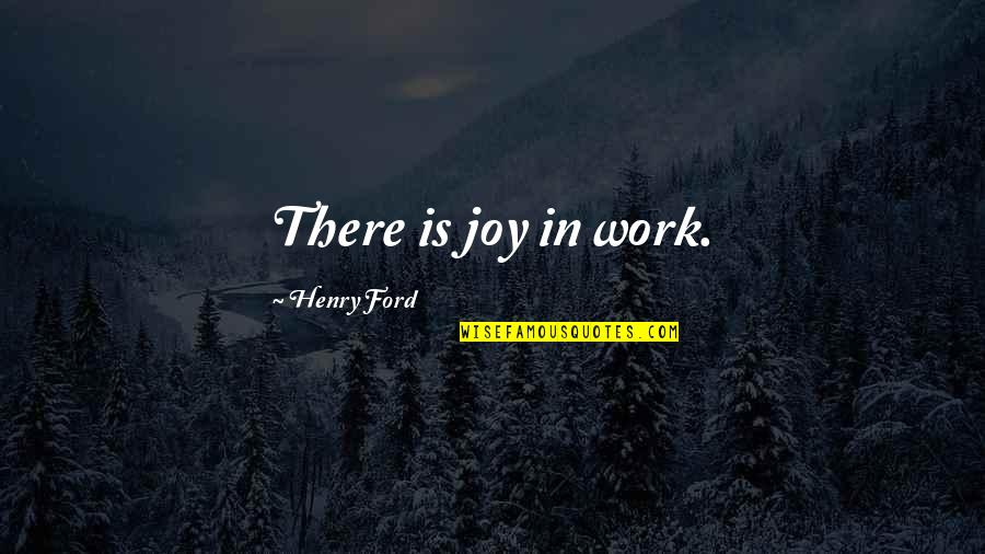 Joy In Work Quotes By Henry Ford: There is joy in work.