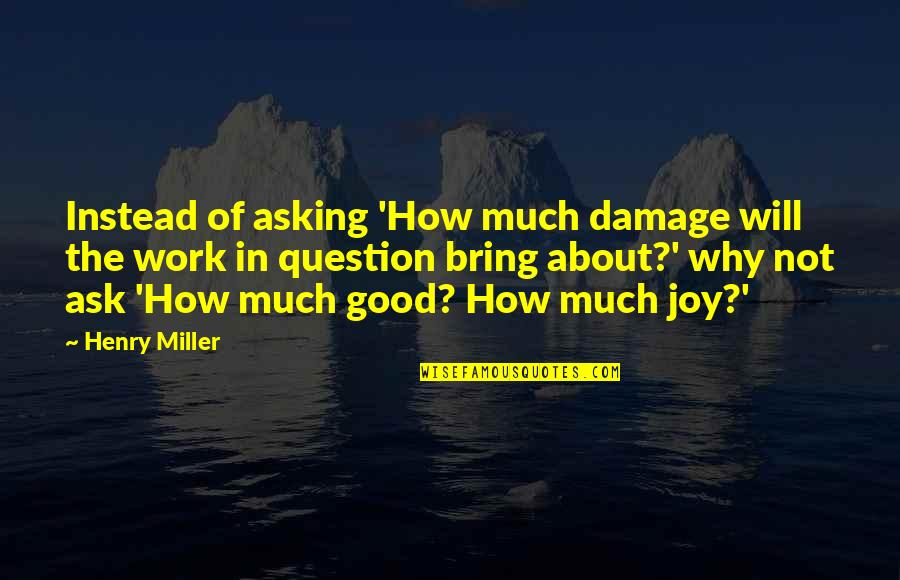 Joy In Work Quotes By Henry Miller: Instead of asking 'How much damage will the