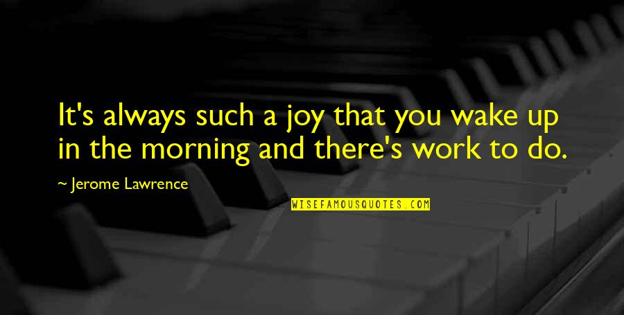 Joy In Work Quotes By Jerome Lawrence: It's always such a joy that you wake
