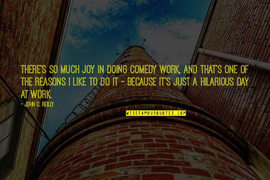 Joy In Work Quotes By John C. Reilly: There's so much joy in doing comedy work,