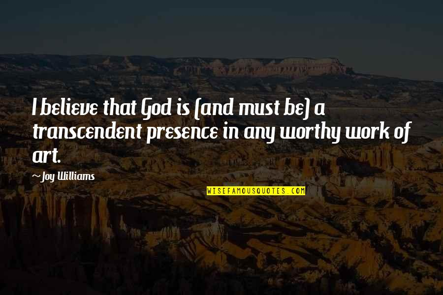 Joy In Work Quotes By Joy Williams: I believe that God is (and must be)