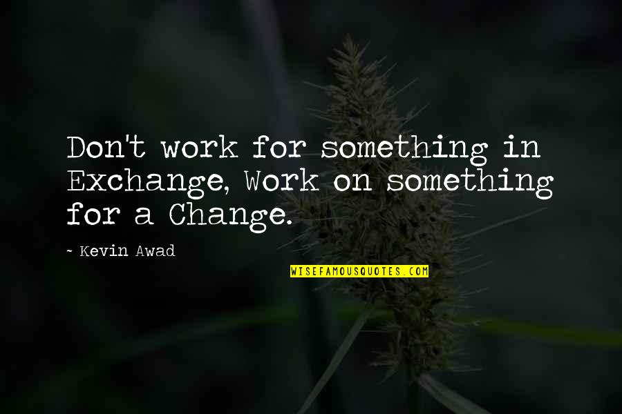 Joy In Work Quotes By Kevin Awad: Don't work for something in Exchange, Work on