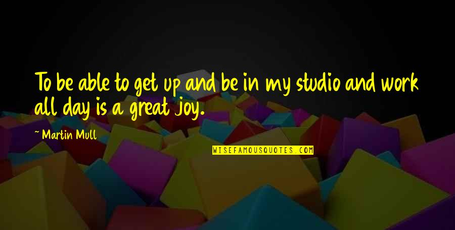Joy In Work Quotes By Martin Mull: To be able to get up and be