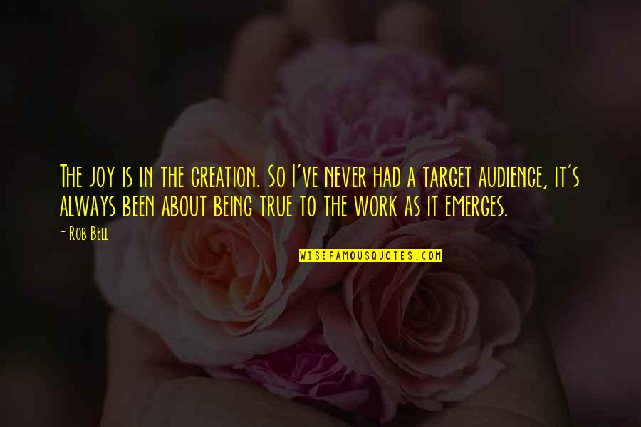 Joy In Work Quotes By Rob Bell: The joy is in the creation. So I've