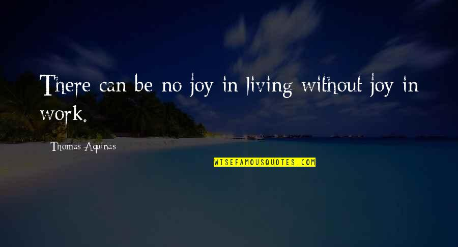 Joy In Work Quotes By Thomas Aquinas: There can be no joy in living without