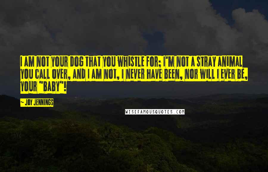 Joy Jennings quotes: I am not your dog that you whistle for; I'm not a stray animal you call over, and I am not, I never have been, nor will I ever be,