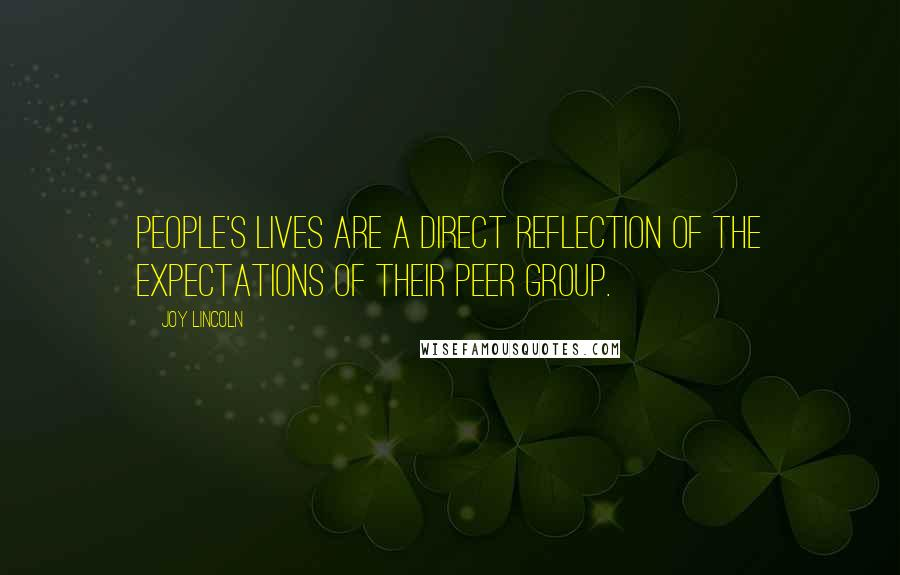 Joy Lincoln quotes: People's lives are a direct reflection of the expectations of their peer group.