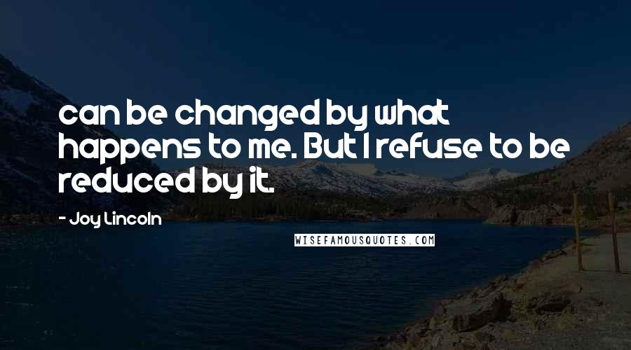 Joy Lincoln quotes: can be changed by what happens to me. But I refuse to be reduced by it.