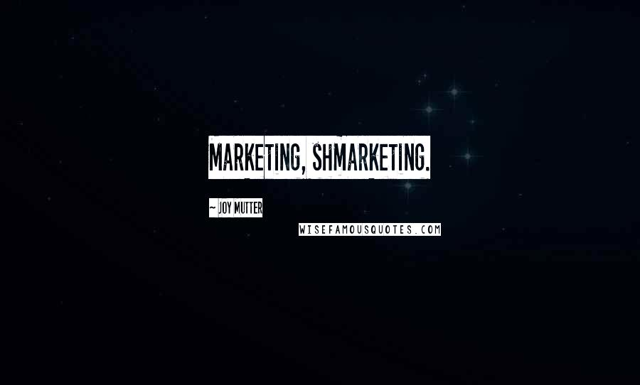Joy Mutter quotes: Marketing, shmarketing.