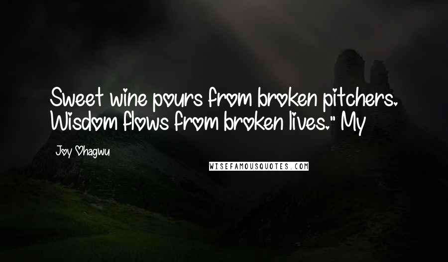 "Joy Ohagwu quotes: Sweet wine pours from broken pitchers. Wisdom flows from broken lives."" My"