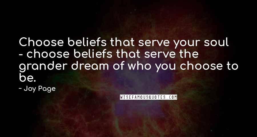 Joy Page quotes: Choose beliefs that serve your soul - choose beliefs that serve the grander dream of who you choose to be.