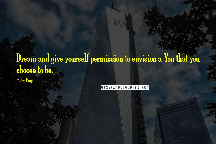 Joy Page quotes: Dream and give yourself permission to envision a You that you choose to be.