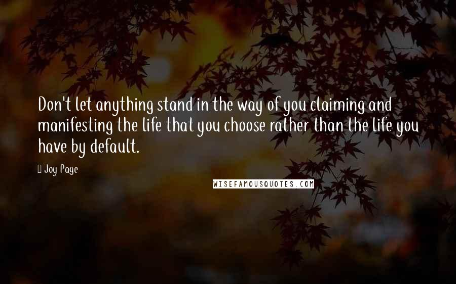 Joy Page quotes: Don't let anything stand in the way of you claiming and manifesting the life that you choose rather than the life you have by default.