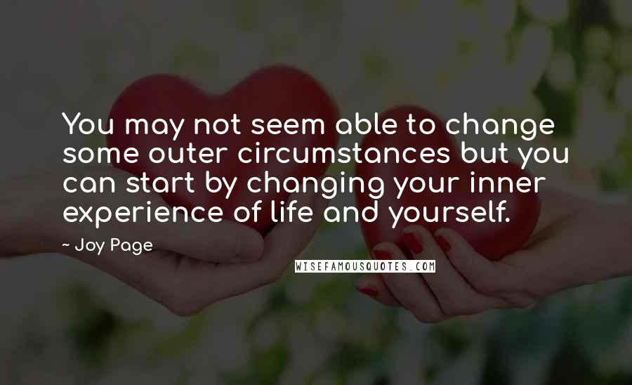 Joy Page quotes: You may not seem able to change some outer circumstances but you can start by changing your inner experience of life and yourself.