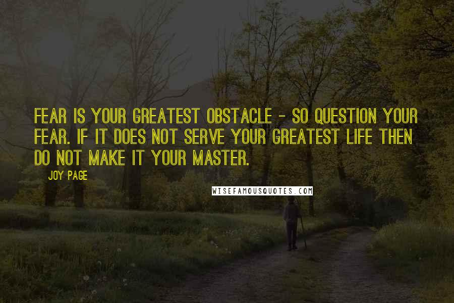 Joy Page quotes: Fear is your greatest obstacle - so question your fear. If it does not serve your greatest life then do not make it your master.
