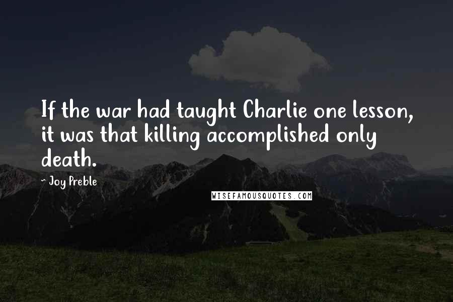 Joy Preble quotes: If the war had taught Charlie one lesson, it was that killing accomplished only death.