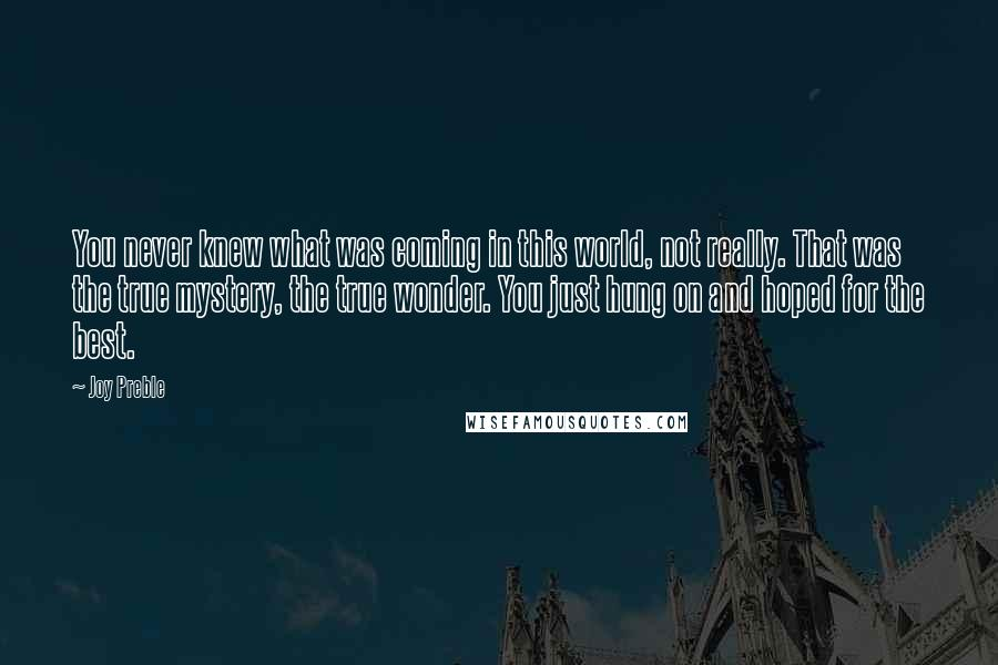 Joy Preble quotes: You never knew what was coming in this world, not really. That was the true mystery, the true wonder. You just hung on and hoped for the best.