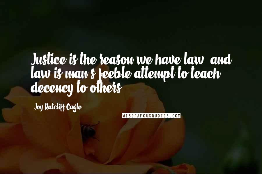 Joy Ratcliff Cagle quotes: Justice is the reason we have law, and law is man's feeble attempt to teach decency to others.