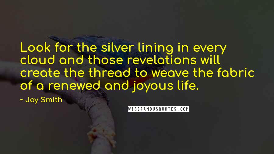 Joy Smith quotes: Look for the silver lining in every cloud and those revelations will create the thread to weave the fabric of a renewed and joyous life.