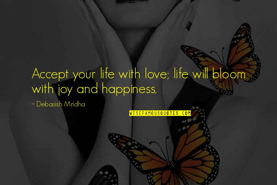Joy Vs Happiness Quotes By Debasish Mridha: Accept your life with love; life will bloom