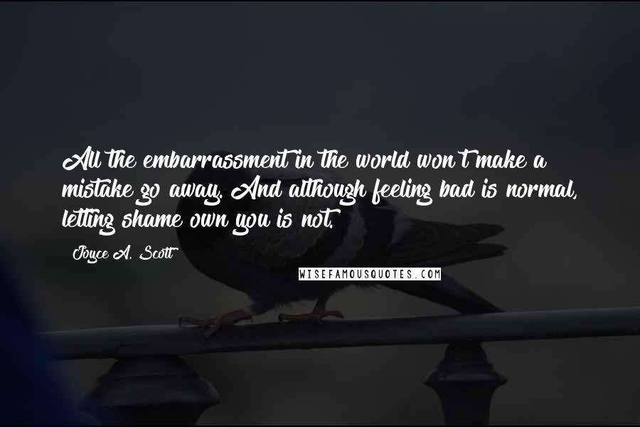 Joyce A. Scott quotes: All the embarrassment in the world won't make a mistake go away. And although feeling bad is normal, letting shame own you is not.