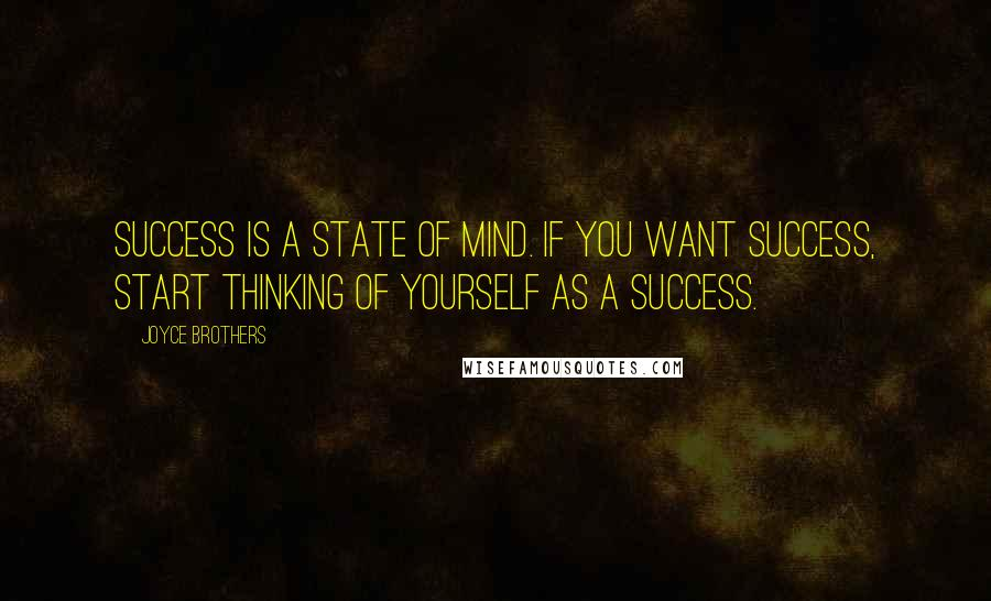 Joyce Brothers quotes: Success is a state of mind. If you want success, start thinking of yourself as a success.