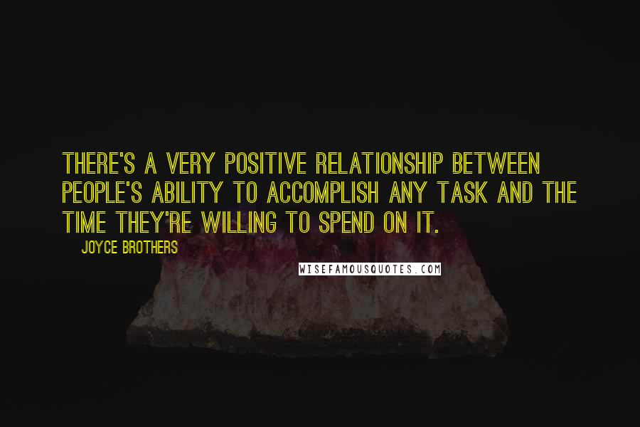 Joyce Brothers quotes: There's a very positive relationship between people's ability to accomplish any task and the time they're willing to spend on it.