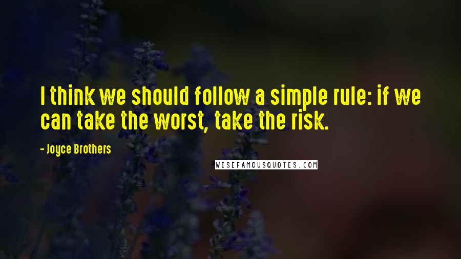Joyce Brothers quotes: I think we should follow a simple rule: if we can take the worst, take the risk.