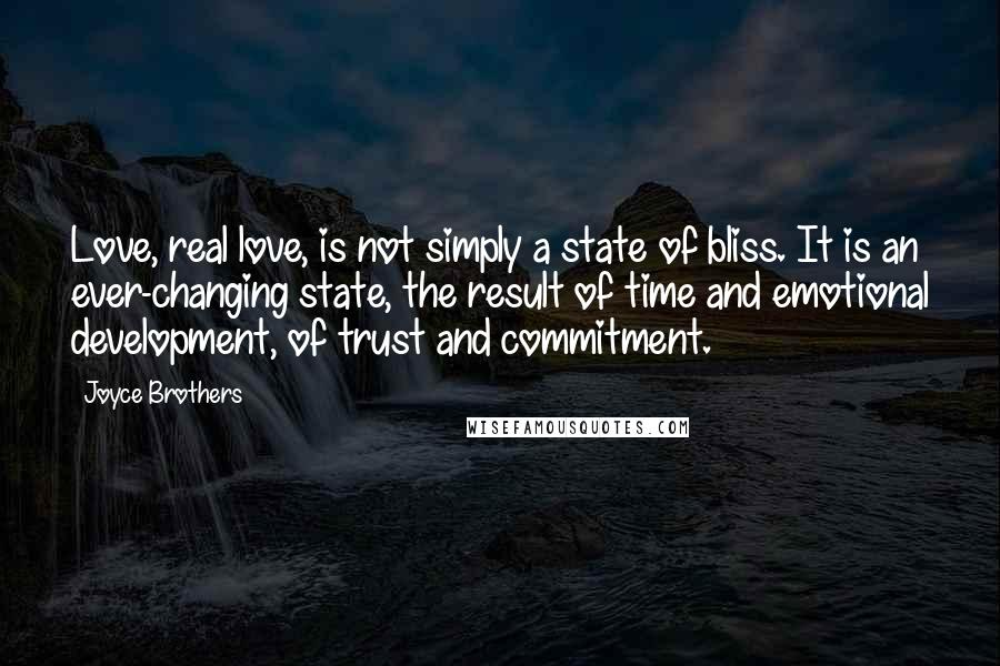 Joyce Brothers quotes: Love, real love, is not simply a state of bliss. It is an ever-changing state, the result of time and emotional development, of trust and commitment.